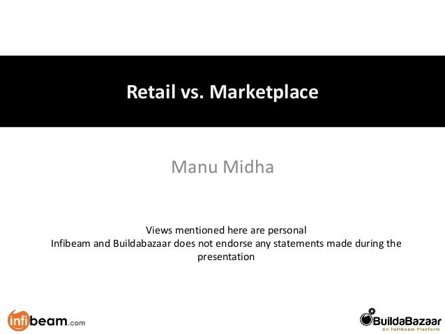 Retail vs. Marketplace                        Manu Midha                    Views mentioned here are personalInfibeam and ...