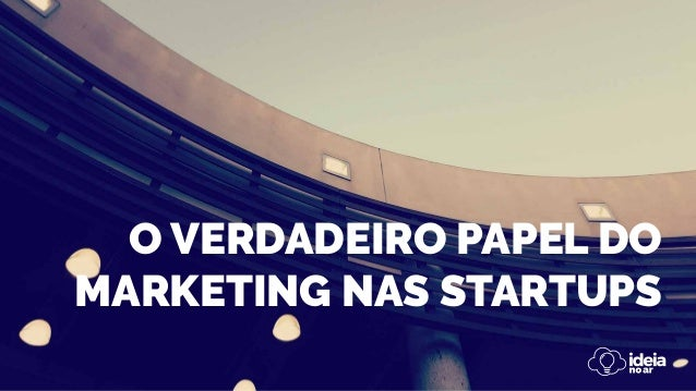 O VERDADEIRO PAPEL DO MARKETING NAS STARTUPS
