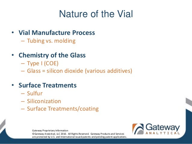Nature of the Vial • Vial Manufacture Process – Tubing vs. molding • Chemistry of the Glass – Type I (COE) – Glass = silic...