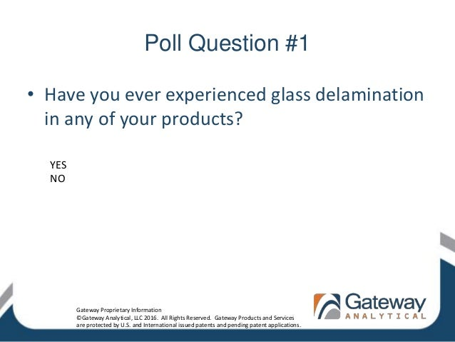 Poll Question #1 • Have you ever experienced glass delamination in any of your products? YES NO Gateway Proprietary Inform...
