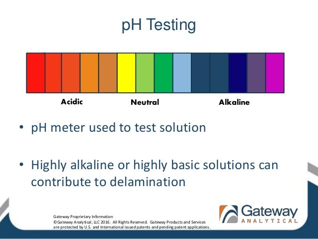 pH Testing • pH meter used to test solution • Highly alkaline or highly basic solutions can contribute to delamination Aci...