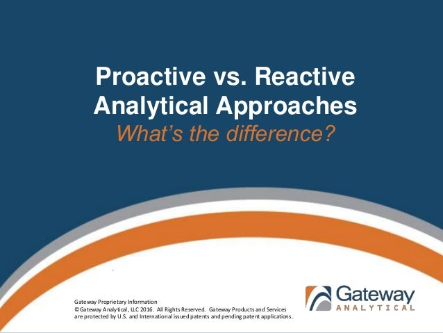 Proactive vs. Reactive Analytical Approaches What's the difference? . Gateway Proprietary Information ©Gateway Analytical,...