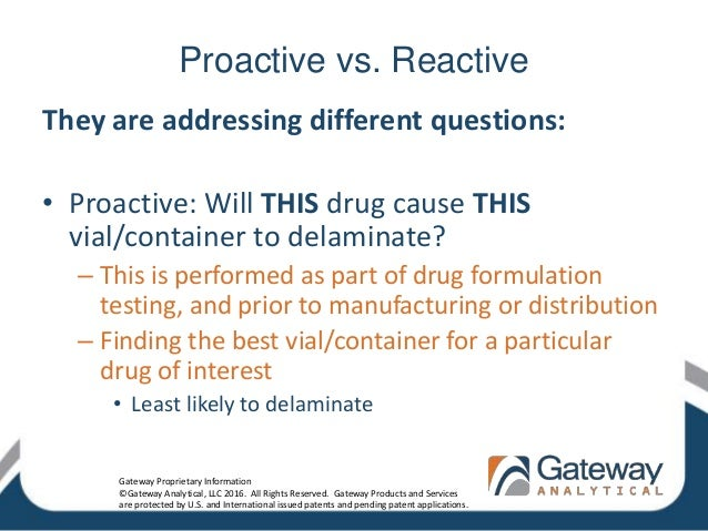 Proactive vs. Reactive They are addressing different questions: • Proactive: Will THIS drug cause THIS vial/container to d...