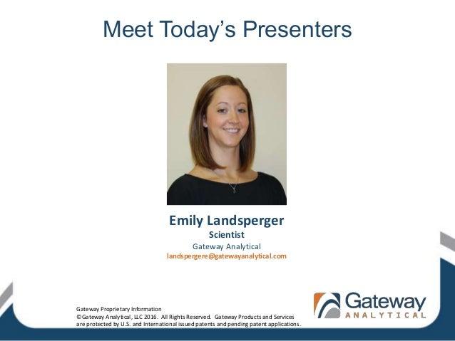 Meet Today's Presenters Emily Landsperger Scientist Gateway Analytical landspergere@gatewayanalytical.com Gateway Propriet...