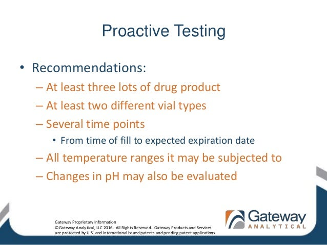 Proactive Testing • Recommendations: – At least three lots of drug product – At least two different vial types – Several t...