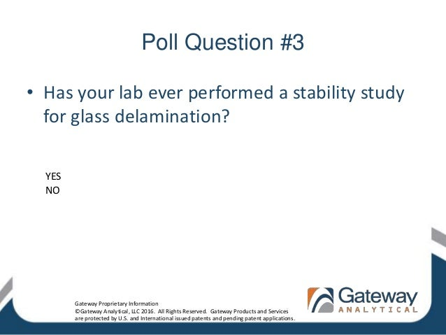Poll Question #3 • Has your lab ever performed a stability study for glass delamination? YES NO Gateway Proprietary Inform...