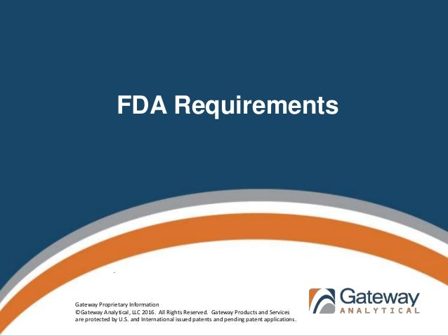 FDA Requirements . Gateway Proprietary Information ©Gateway Analytical, LLC 2016. All Rights Reserved. Gateway Products an...