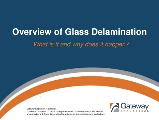 Overview of Glass Delamination What is it and why does it happen? . Gateway Proprietary Information ©Gateway Analytical, L...