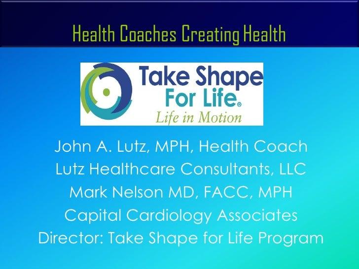 Health Coaches Creating Health  <ul><li>John A. Lutz, MPH, Health Coach </li></ul><ul><li>Lutz Healthcare Consultants, LLC...