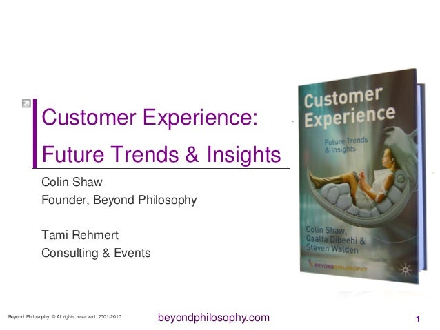 beyondphilosophy.com Customer Experience: Future Trends & Insights Colin Shaw Founder, Beyond Philosophy Tami Rehmert Cons...