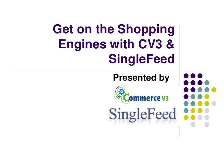 Get on the Shopping Engines with CV3 & SingleFeed<br />Presented by     <br />