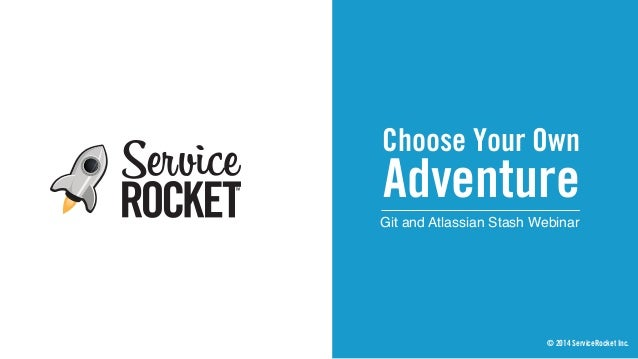 Choose Your Own Git and Atlassian Stash Webinar Adventure © 2014 ServiceRocket Inc.