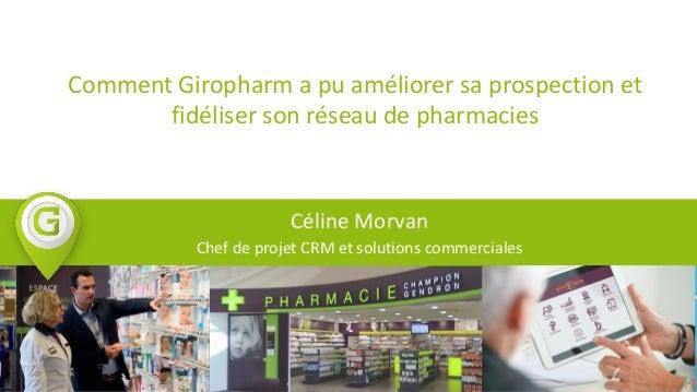 Comment Giropharm a pu améliorer sa prospection et fidéliser son réseau de pharmacies Céline Morvan Chef de projet CRM et ...