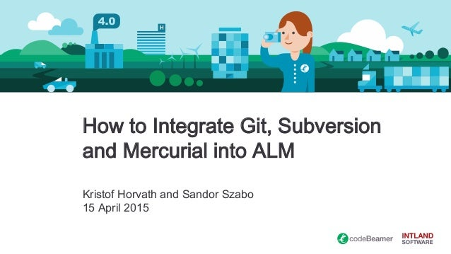 How to Integrate Git, Subversion and Mercurial into ALM Kristof Horvath and Sandor Szabo 15 April 2015