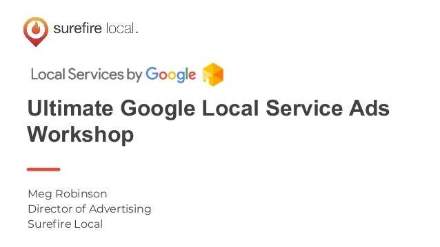 Ultimate Google Local Service Ads Workshop Meg Robinson Director of Advertising Surefire Local