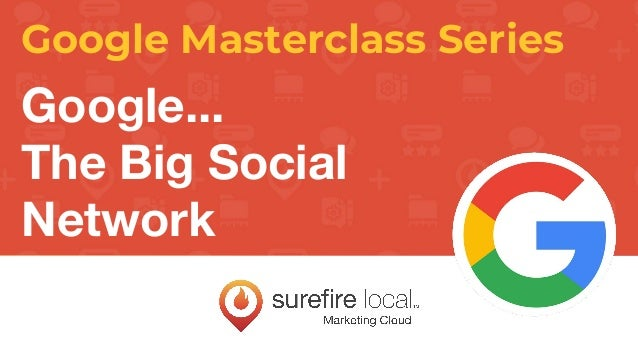 Google Masterclass Series Google... The Big Social Network