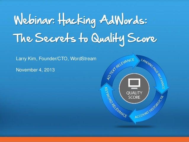 Webinar: Hacking AdWords: The Secrets to Quality Score Larry Kim, Founder/CTO, WordStream November 4, 2013  CONFIDENTIAL –...