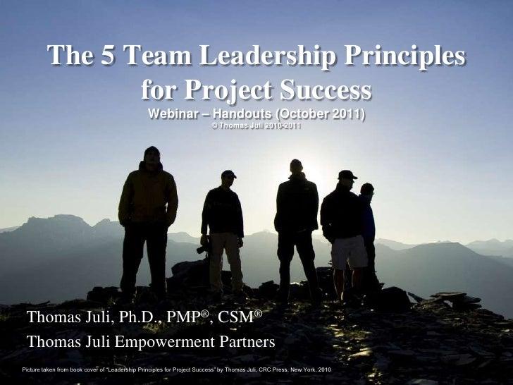 The 5 Team LeadershipPrinciplesfor Project SuccessWebinar – Handouts (October 2011)© Thomas Juli 2010-2011<br />Thomas Jul...