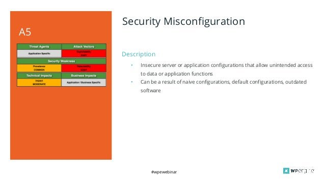 #wpewebinar Description A5 Security Misconfiguration • Insecure server or application configurations that allow unintended...