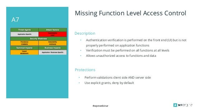#wpewebinar A7 Missing Function Level Access Control Description • Authentication verification is performed on the front e...
