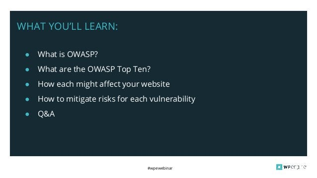 #wpewebinar WHAT YOU'LL LEARN: ● What is OWASP? ● What are the OWASP Top Ten? ● How each might affect your website ● How t...