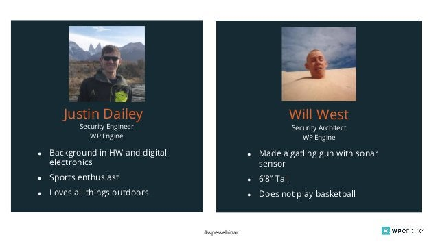 #wpewebinar Security Engineer WP Engine Justin Dailey ● Background in HW and digital electronics ● Sports enthusiast ● Lov...