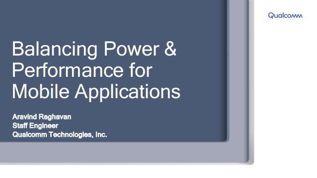 Balancing Power & Performance for Mobile Applications Aravind Raghavan Staff Engineer Qualcomm Technologies, Inc.