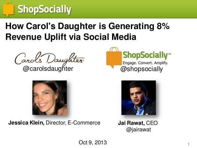 1 How Carol's Daughter is Generating 8% Revenue Uplift via Social Media Jessica Klein, Director, E-Commerce Jai Rawat, CEO...