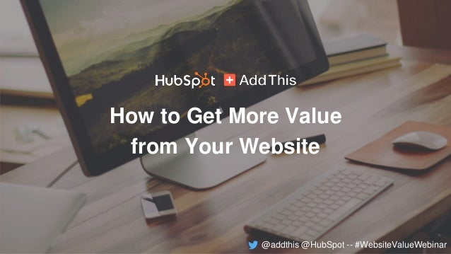 How to Get More Value from Your Website @addthis @HubSpot -- #WebsiteValueWebinar
