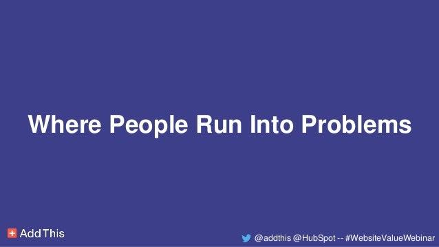 Where People Run Into Problems @addthis @HubSpot -- #WebsiteValueWebinar