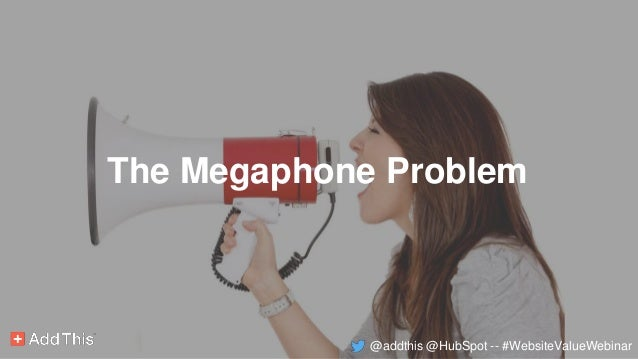 The Megaphone Problem @addthis @HubSpot -- #WebsiteValueWebinar