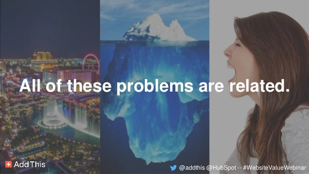 All of these problems are related. @addthis @HubSpot -- #WebsiteValueWebinar