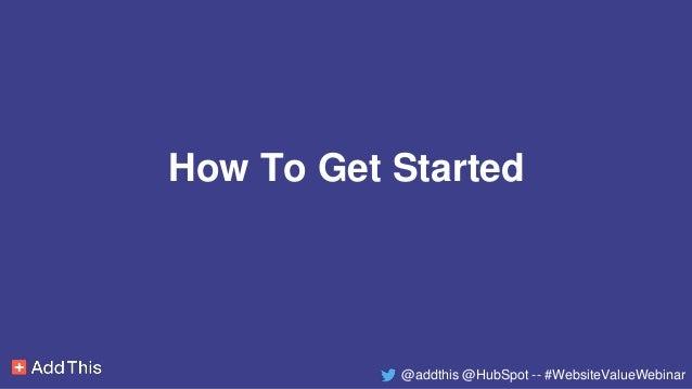 How To Get Started @addthis @HubSpot -- #WebsiteValueWebinar