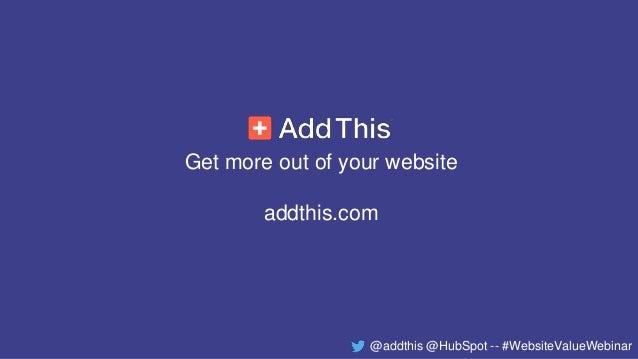 Get more out of your website addthis.com @addthis @HubSpot -- #WebsiteValueWebinar