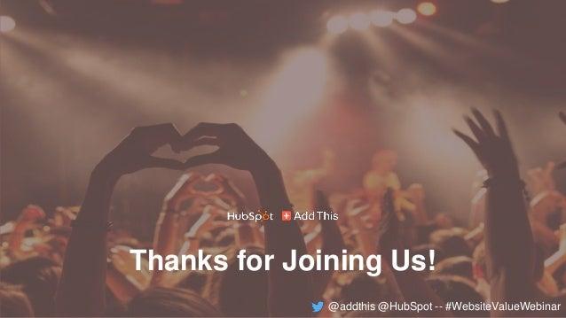 Thanks for joining us! Thanks for Joining Us! @addthis @HubSpot -- #WebsiteValueWebinar