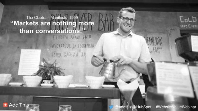 """""""Markets are nothing more than conversations."""" The Cluetrain Manifesto, 1999 @addthis @HubSpot -- #WebsiteValueWebinar"""