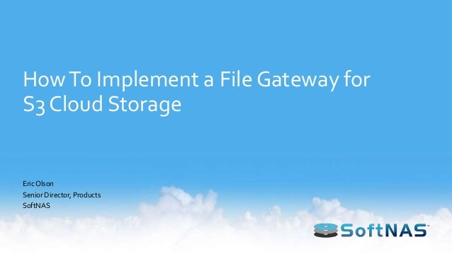 HowTo Implement a File Gateway for S3 Cloud Storage EricOlson Senior Director, Products SoftNAS