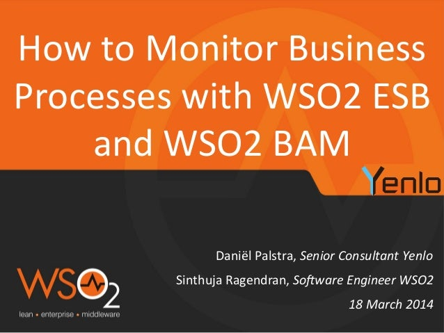 Daniël'Palstra,'Senior'Consultant'Yenlo'' How'to'Monitor'Business' Processes'with'WSO2'ESB' and'WSO2'BAM' 18'March'2014' S...
