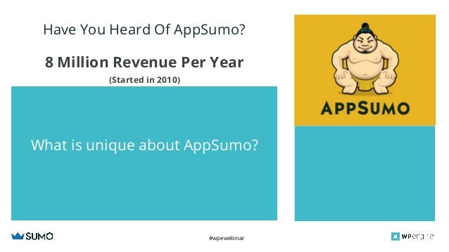 #wpewebinar CROP IMAGE TO GRAY BOX What is unique about AppSumo? Have You Heard Of AppSumo? 8 Million Revenue Per Year (St...