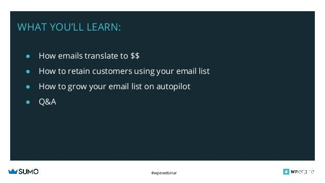#wpewebinar WHAT YOU'LL LEARN: ● How emails translate to $$ ● How to retain customers using your email list ● How to grow ...
