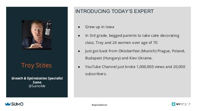 #wpewebinar Growth & Optimization Specialist Sumo @SumoMe Troy Stites INTRODUCING TODAY'S EXPERT ● Grew up in Iowa ● In 3r...