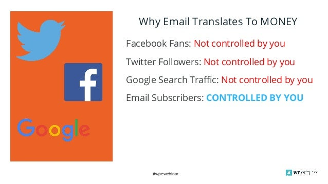 #wpewebinar Why Email Translates To MONEY Facebook Fans: Not controlled by you Twitter Followers: Not controlled by you Go...