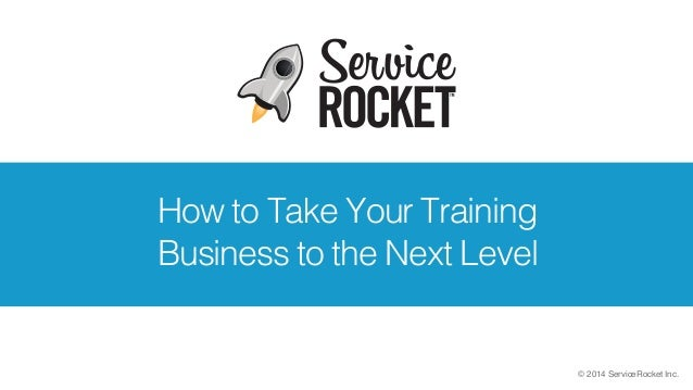 © 2014 ServiceRocket Inc. How to Take Your Training Business to the Next Level