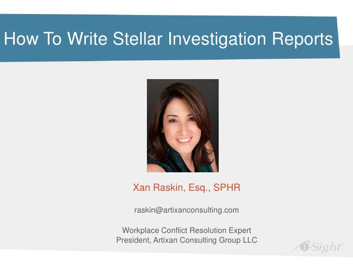 How To Write Stellar Investigation Reports                  Xan Raskin, Esq., SPHR                   raskin@artixanconsult...