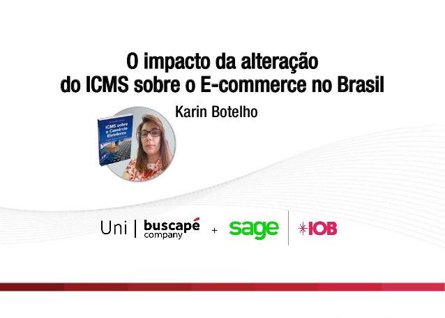 O impacto da alteração do ICMS sobre o E-commerce no Brasil Karin Botelho O impacto da alteração do ICMS sobre o E-commerc...