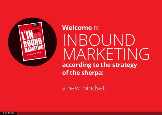 Welcome to INBOUND MARKETINGaccording to the strategy of the sherpa: a new mindset. © G.SZAPIRO