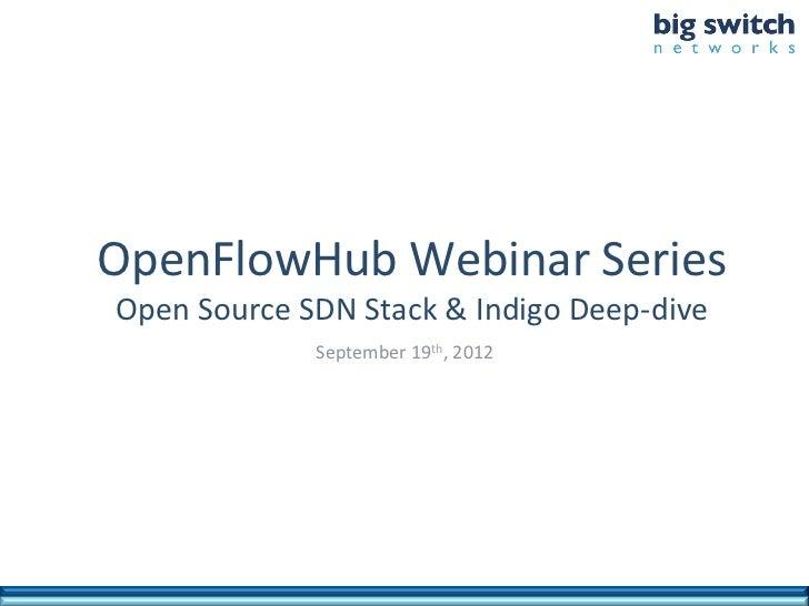 OpenFlowHub Webinar Series  Open Source SDN Stack & Indigo Deep-‐dive                       September...