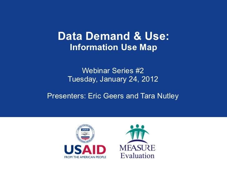 Data Demand & Use: Information Use Map Webinar Series #2 Tuesday, January 24, 2012 Presenters: Eric Geers and Tara Nutley