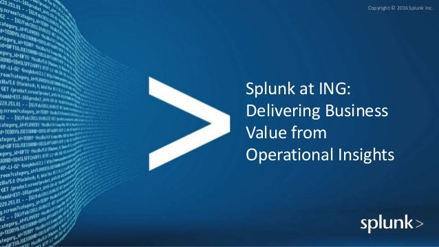 Copyright © 2016 Splunk Inc. Splunk at ING: Delivering Business Value from Operational Insights