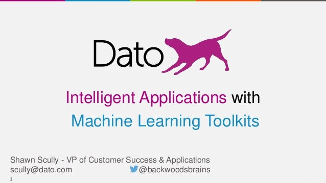 11 Shawn Scully - VP of Customer Success & Applications scully@dato.com @backwoodsbrains Intelligent Applications with Mac...